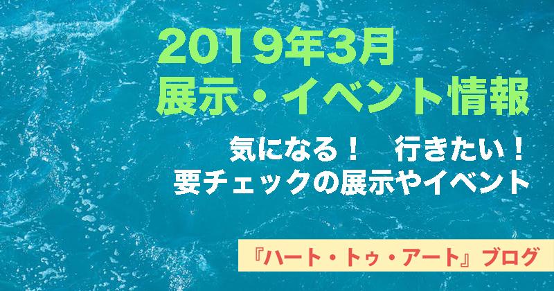 【2019年3月】おすすめ!気になる!【展示・イベント情報】