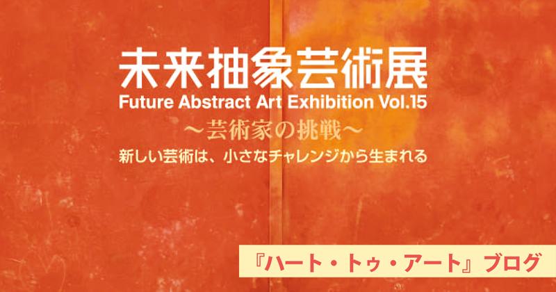 【第15回未来抽象芸術展】2020年7月10日より〜全労済ホール/スペース・ゼロにて