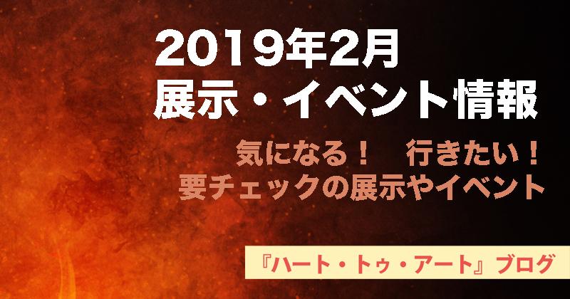 【2019年2月】おすすめ!気になる!【展示・イベント情報】