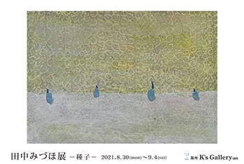 【銀座・K's Gallery】個展「田中みづほ展」/2021年08月30日〜09月04日