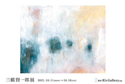 【個展「三橋賢一郎展」】銀座・K's Gallery/2021年10月11日〜10月16日